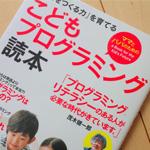 【書籍】「こどもプログラミング読本」プログラマーにならないのならプログラムの勉強は必要ないんじゃないの?という親御さんは必読