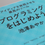 【書籍】池澤あやかさんの「アイデアを実現させる最高のツール プログラミングをはじめよう」を読む