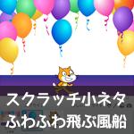 【Scratch 小ネタ】ふわふわ飛ぶ風船
