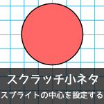 【Scratch小ネタ】スプライトの中心を設定する